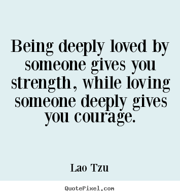 Being deeply loved by someone gives you strength, while.. Lao Tzu top inspirational quotes