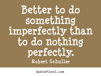 Robert Schuller picture quotes - Better to do something imperfectly than to do nothing perfectly. - Inspirational quotes