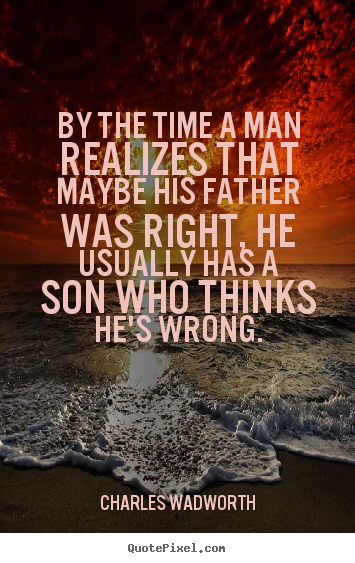 By the time a man realizes that maybe his father was right,.. Charles Wadworth top inspirational quotes