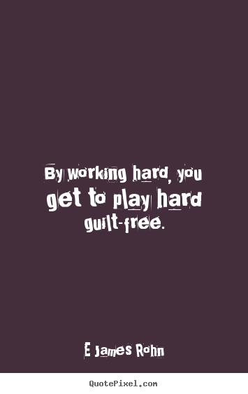 Inspirational quotes - By working hard, you get to play hard guilt-free.
