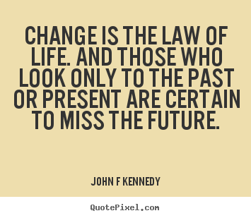 Inspirational quotes - Change is the law of life. and those who look only to the past or present..