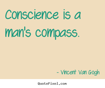 Conscience is a man's compass. Vincent Van Gogh famous inspirational quotes