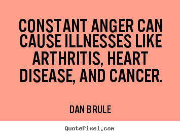 Design your own picture quotes about inspirational - Constant anger can cause illnesses like arthritis, heart disease,..
