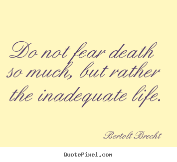 Bertolt Brecht picture quotes - Do not fear death so much, but rather the inadequate.. - Inspirational sayings