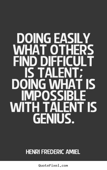 Doing easily what others find difficult is talent;.. Henri ...