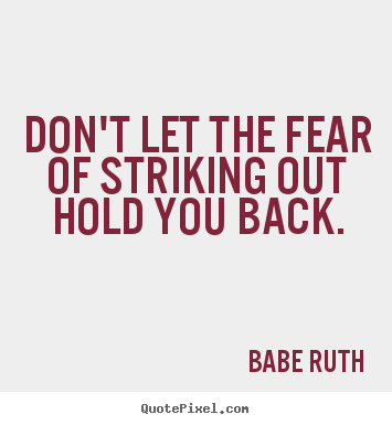 Don't let the fear of striking out hold you back. Babe Ruth greatest inspirational quotes