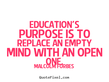 Inspirational quotes - Education's purpose is to replace an empty mind with an open one.