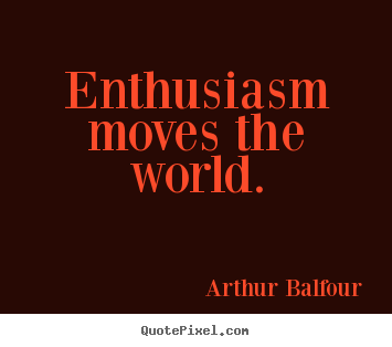 Inspirational quotes - Enthusiasm moves the world.