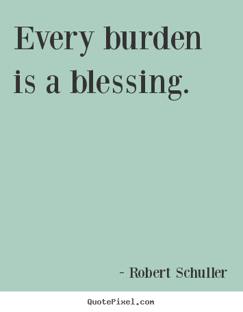 Create picture quotes about inspirational - Every burden is a blessing.