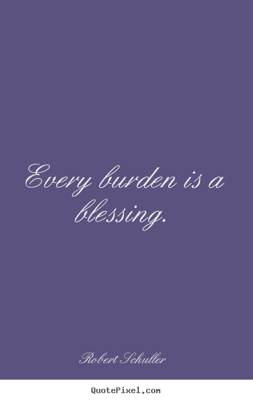Inspirational quote - Every burden is a blessing.