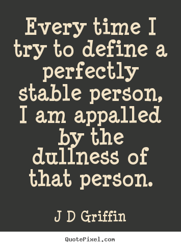 Every time i try to define a perfectly stable.. J D Griffin great inspirational quote