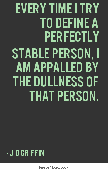 J D Griffin picture quote - Every time i try to define a perfectly stable person, i.. - Inspirational quotes