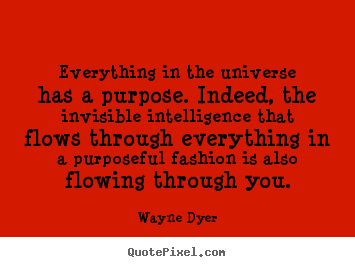 Everything in the universe has a purpose. indeed, the invisible intelligence.. Wayne Dyer good inspirational quotes