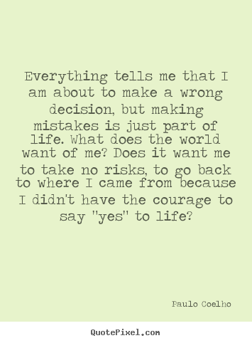 Inspirational quote - Everything tells me that i am about to make a wrong decision, but making..
