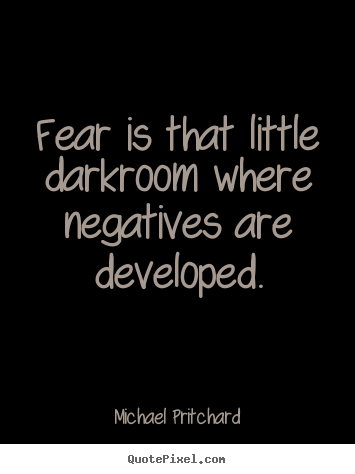 Inspirational quotes - Fear is that little darkroom where negatives are devel...