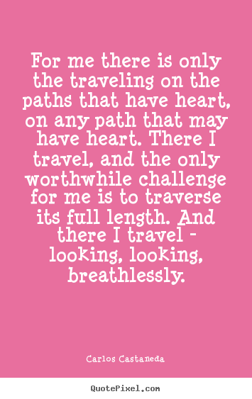 Inspirational quotes - For me there is only the traveling on the paths that have heart, on..