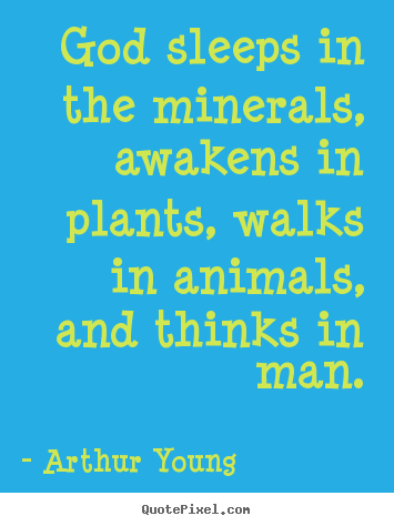 God sleeps in the minerals, awakens in plants, walks in animals, and.. Arthur Young good inspirational quote