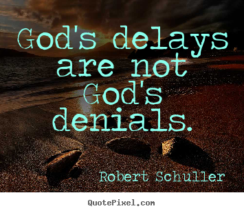 God's delays are not god's denials. Robert Schuller  inspirational quotes
