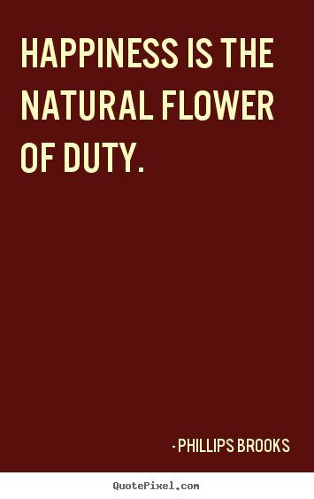 Inspirational quotes - Happiness is the natural flower of duty.