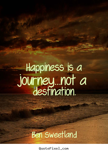 Ben Sweetland picture quotes - Happiness is a journey...not a destination. - Inspirational quotes