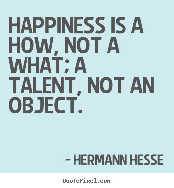 Happiness is a how, not a what; a talent, not an.. Hermann Hesse greatest inspirational quotes