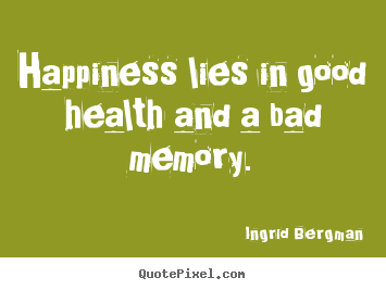 Good Health Quotes Inspiration Ingrid Bergman Picture Sayings  Happiness Lies In Good Health And