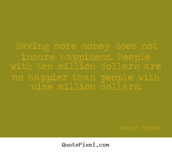 Quotes about inspirational - Having more money does not insure happiness. people with ten..