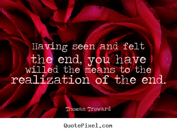 Create your own picture quotes about inspirational - Having seen and felt the end, you have willed the means to..