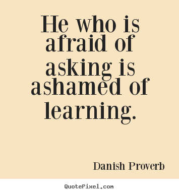 Make custom poster quotes about inspirational - He who is afraid of asking is ashamed of learning.