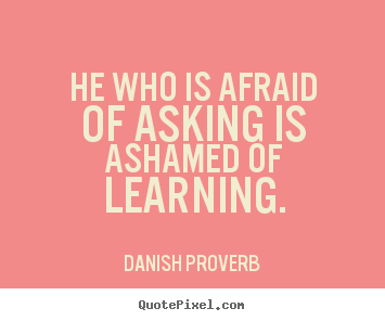 He Who Is Afraid Of Asking Is Ashamed Of Learning Danish Proverb Great Inspirational Quotes