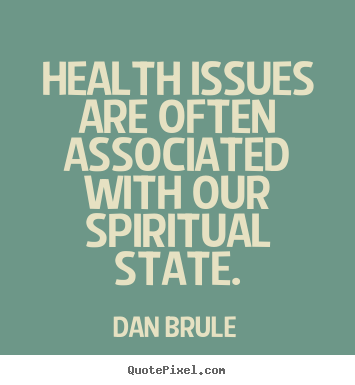 Health issues are often associated with our spiritual state. Dan Brule popular inspirational quotes