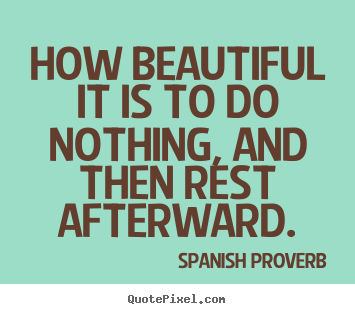 How beautiful it is to do nothing, and then rest afterward. Spanish Proverb greatest inspirational quote