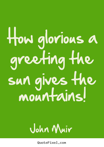 Inspirational quotes - How glorious a greeting the sun gives the mountains!