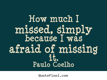 Paulo Coelho picture quotes - How much i missed, simply because i was afraid.. - Inspirational sayings