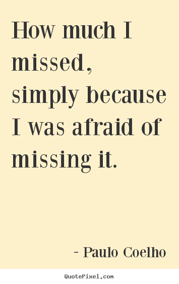 Quotes about inspirational - How much i missed, simply because i was afraid of missing..