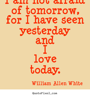 Create picture quotes about inspirational - I am not afraid of tomorrow, for i have seen yesterday and i..