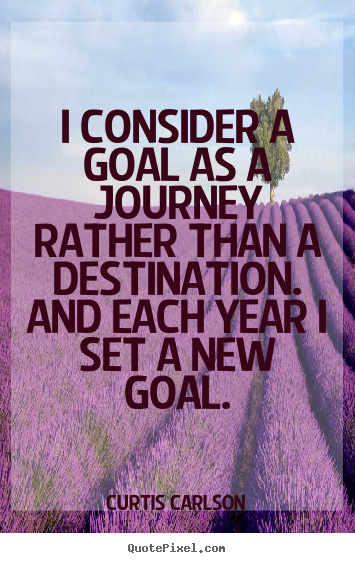 Inspirational quote - I consider a goal as a journey rather than a destination...