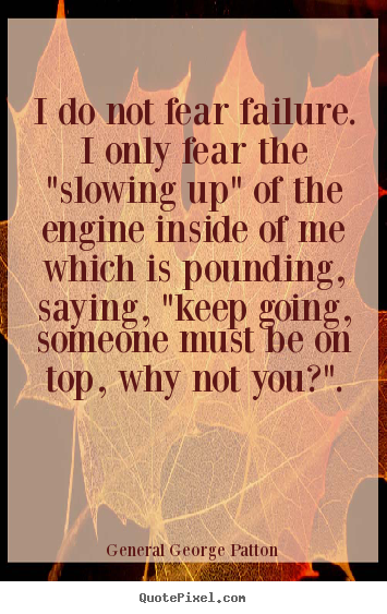 "General George Patton picture sayings - I do not fear failure. i only fear the ""slowing up"" of the engine inside.. - Inspirational quote"