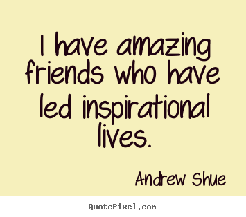 Quote about inspirational - I have amazing friends who have led inspirational lives.