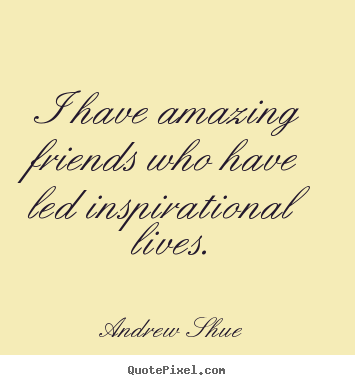 Inspirational quotes - I have amazing friends who have led inspirational..