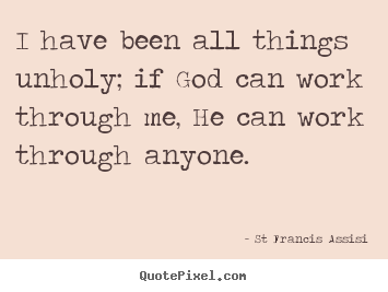 St Francis Assisi picture quotes - I have been all things unholy; if god can work through.. - Inspirational quote