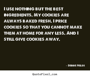 Quote about inspirational - I use nothing but the best ingredients. my cookies are always baked..