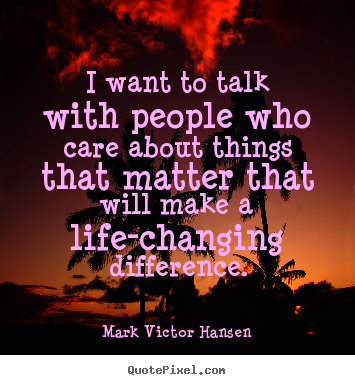 Mark Victor Hansen picture quote - I want to talk with people who care about things that matter that will.. - Inspirational quotes