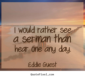 Make personalized picture quotes about inspirational - I would rather see a serman than hear one any day.