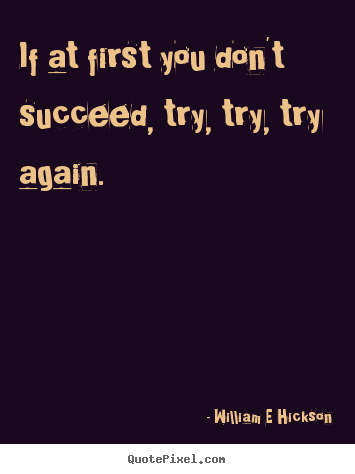 Inspirational quotes - If at first you don't succeed, try, try, try again.