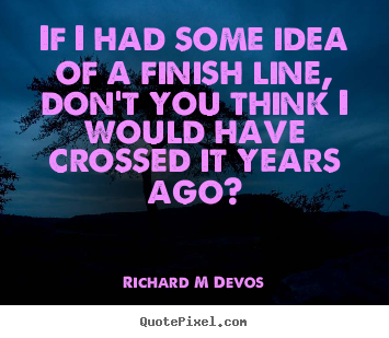 Sayings about inspirational - If i had some idea of a finish line, don't you think..