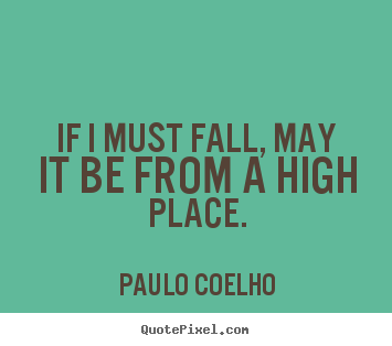 Inspirational quotes - If i must fall, may it be from a high place.