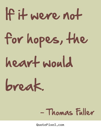 If it were not for hopes, the heart would break. Thomas Fuller best inspirational quotes