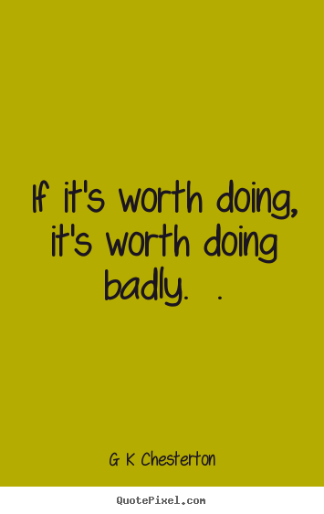 If it's worth doing, it's worth doing badly... G K Chesterton great inspirational quotes