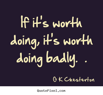 G K Chesterton poster quotes - If it's worth doing, it's ...